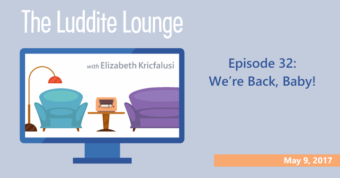 The Luddite Lounge: Episode 32: We're Back, Baby!
