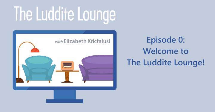 The Luddite Lounge: Episode 0: Welcome to The Luddite Lounge