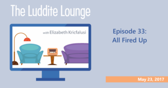 The Luddite Lounge: Episode 33: May 23, 2017: All Fired Up