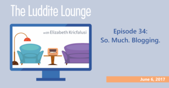 The Luddite Lounge: Episode 34: So. Much. Blogging: June 6, 2017