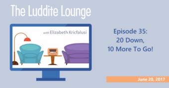 The Luddite Lounge: Episode 35: 20 Down, 10 More To Go!: June 20, 2017